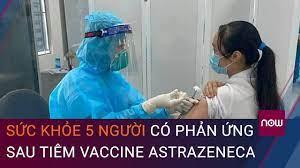 Cập nhật vaccine Covid-19- Sức khỏe 5 người có phản ứng sau tiêm vaccine AstraZeneca